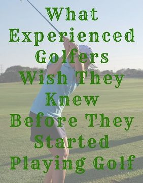 Golfers Wish They Knew Before They Started Playing Golf