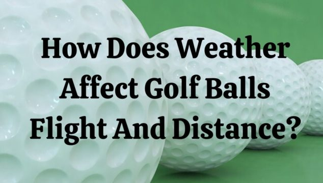 How Does Weather Affect Golf Balls Flight And Distance