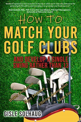 How to Match Your Golf Clubs and Develop a Single Swing Rather than 13